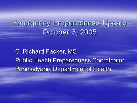 Emergency Preparedness Update October 3, 2005 C. Richard Packer, MS Public Health Preparedness Coordinator Pennsylvania Department of Health.