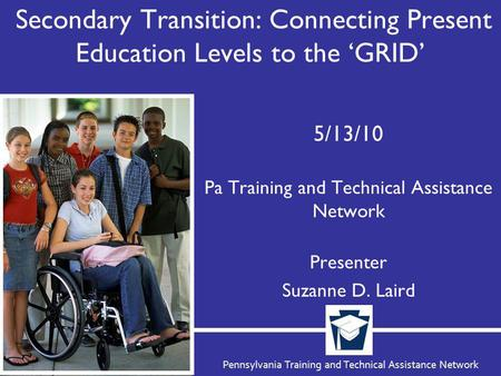 Pennsylvania Training and Technical Assistance Network Secondary Transition: Connecting Present Education Levels to the 'GRID' 5/13/10 Pa Training and.