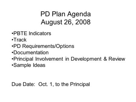 PD Plan Agenda August 26, 2008 PBTE Indicators Track PD Requirements/Options Documentation Principal Involvement in Development & Review Sample Ideas Due.