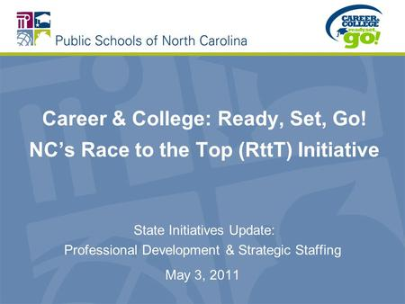 Career & College: Ready, Set, Go! NC's Race to the Top (RttT) Initiative State Initiatives Update: Professional Development & Strategic Staffing May 3,