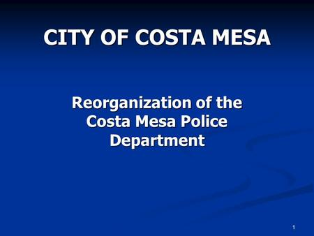 1 CITY OF COSTA MESA Reorganization of the Costa Mesa Police Department.