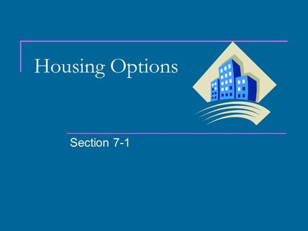 Housing Options Section 7-1. Renting vs. Buying Renting Appeals to young adults just starting out. Offers mobility (ability to move easily). Good for.