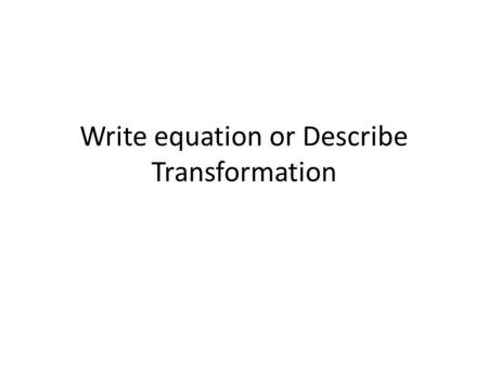 Write equation or Describe Transformation. Write the effect on the graph of the parent function down 1 unit1 2 3 Stretch by a factor of 2 right 1 unit.