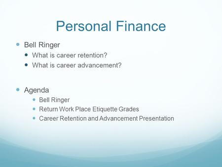 Personal Finance Bell Ringer What is career retention? What is career advancement? Agenda Bell Ringer Return Work Place Etiquette Grades Career Retention.