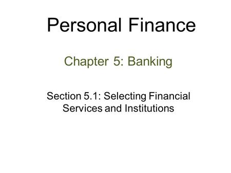 Personal Finance Chapter 5: Banking Section 5.1: Selecting Financial Services and Institutions.