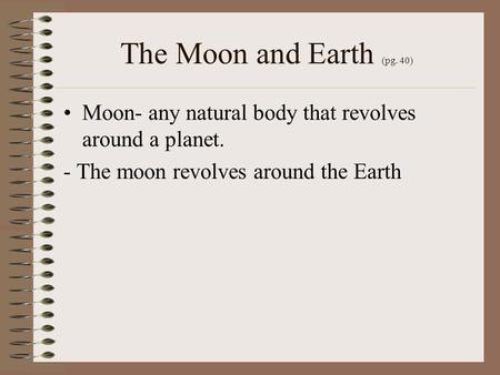 The Moon and Earth (pg. 40) Moon- any natural body that revolves around a planet. - The moon revolves around the Earth.