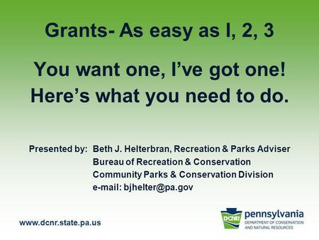 Www.dcnr.state.pa.us Grants- As easy as I, 2, 3 You want one, I've got one! Here's what you need to do. Presented by: Beth J. Helterbran, Recreation &