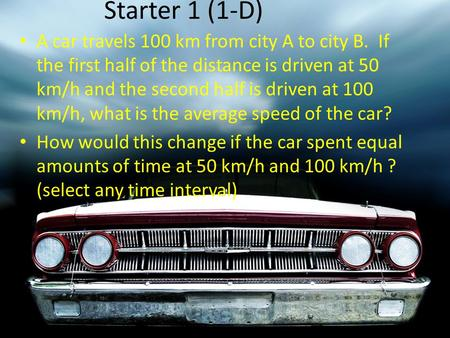 Starter 1 (1-D) A car travels 100 km from city A to city B. If the first half of the distance is driven at 50 km/h and the second half is driven at 100.
