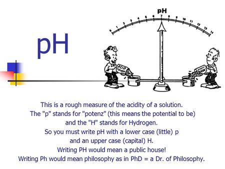 PH This is a rough measure of the acidity of a solution. The p stands for potenz (this means the potential to be) and the H stands for Hydrogen.