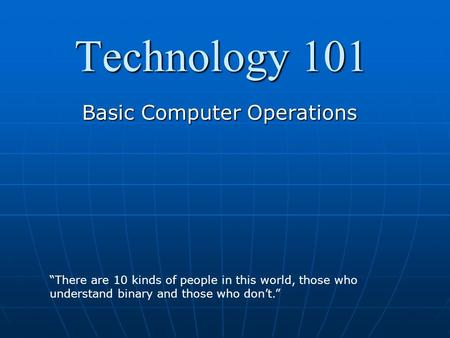 "Technology 101 Basic Computer Operations ""There are 10 kinds of people in this world, those who understand binary and those who don't."""