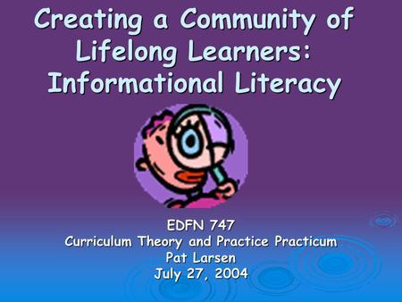 Creating a Community of Lifelong Learners: Informational Literacy EDFN 747 Curriculum Theory and Practice Practicum Pat Larsen July 27, 2004.