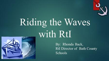 Riding the Waves with RtI By: Rhonda Back, RtI Director of Bath County Schools.