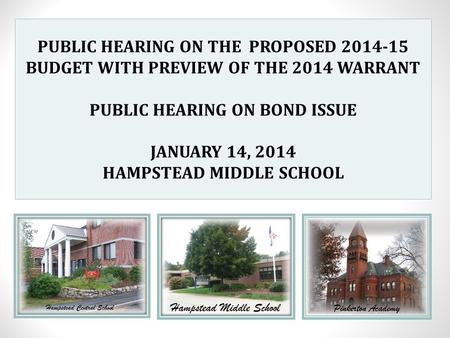 PUBLIC HEARING ON THE PROPOSED 2014-15 BUDGET WITH PREVIEW OF THE 2014 WARRANT PUBLIC HEARING ON BOND ISSUE JANUARY 14, 2014 HAMPSTEAD MIDDLE SCHOOL.