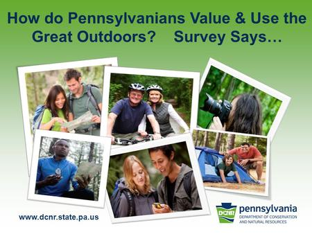 Www.dcnr.state.pa.us How do Pennsylvanians Value & Use the Great Outdoors? Survey Says…