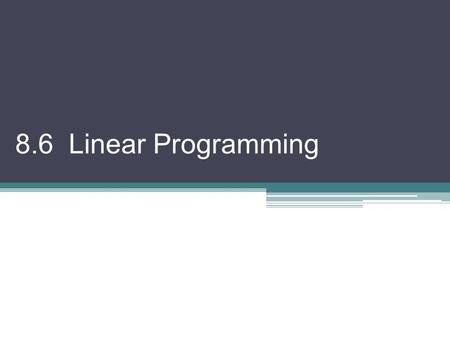 8.6 Linear Programming. Linear Program: a mathematical model representing restrictions on resources using linear inequalities combined with a function.