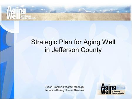 Strategic Plan for Aging Well in Jefferson County Susan Franklin, Program Manager Jefferson County Human Services.