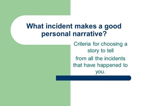 What incident makes a good personal narrative? Criteria for choosing a story to tell from all the incidents that have happened to you.