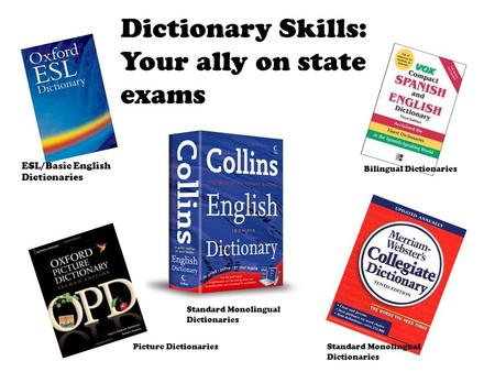 Dictionary Skills: Your ally on state exams ESL/Basic English Dictionaries Bilingual Dictionaries Picture DictionariesStandard Monolingual Dictionaries.
