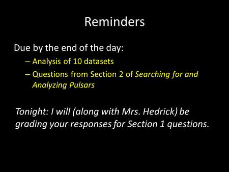 Reminders Due by the end of the day: – Analysis of 10 datasets – Questions from Section 2 of Searching for and Analyzing Pulsars Tonight: I will (along.