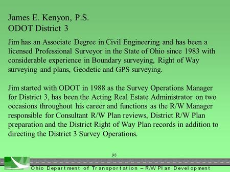 98 James E. Kenyon, P.S. ODOT District 3 Jim has an Associate Degree in Civil Engineering and has been a licensed Professional Surveyor in the State of.