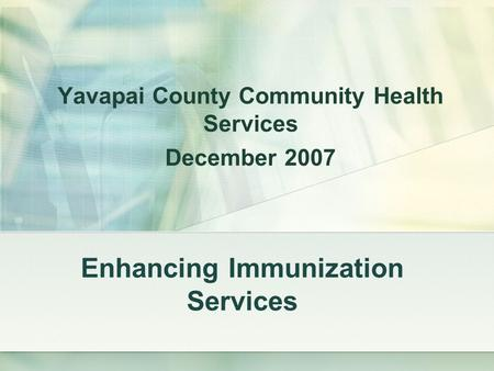 Enhancing Immunization Services Yavapai County Community Health Services December 2007.