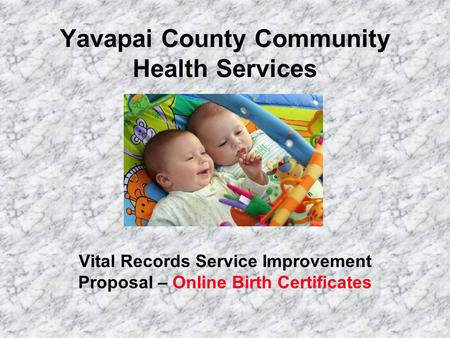 Yavapai County Community Health Services Vital Records Service Improvement Proposal – Online Birth Certificates.