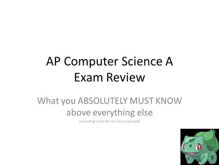 AP Computer Science A Exam Review What you ABSOLUTELY MUST KNOW above everything else (according to the Barron's test prep book)