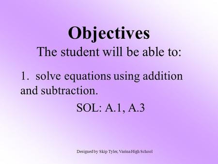 Objectives The student will be able to: 1. solve equations using addition and subtraction. SOL: A.1, A.3 Designed by Skip Tyler, Varina High School.