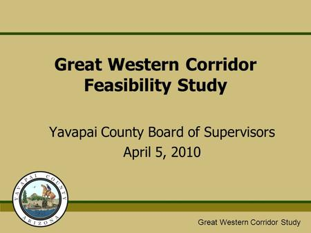 Great Western/Glassford Hill Extension Study Great Western Corridor Study Great Western Corridor Feasibility Study Yavapai County Board of Supervisors.