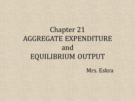 Chapter 21 AGGREGATE EXPENDITURE and EQUILIBRIUM OUTPUT Mrs. Eskra.