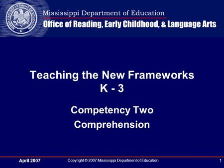 April 2007 Copyright © 2007 Mississippi Department of Education 1 Teaching the New Frameworks K - 3 Competency Two Comprehension.