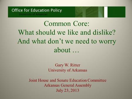 Common Core: What should we like and dislike? And what don't we need to worry about … Gary W. Ritter University of Arkansas Joint House and Senate Education.