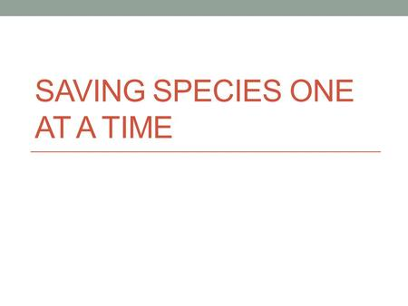 SAVING SPECIES ONE AT A TIME. Saving Species One at a Time Methods to preserve individual species often involve keeping and breeding the species in captivity.