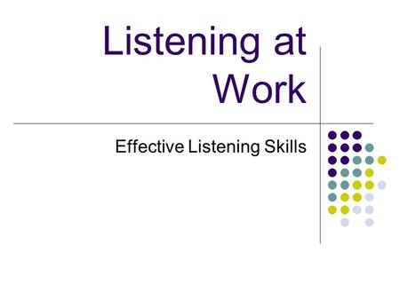 Listening at Work Effective Listening Skills. Objective: Upon completion of this lesson, you will understand the importance of developing good Listening.