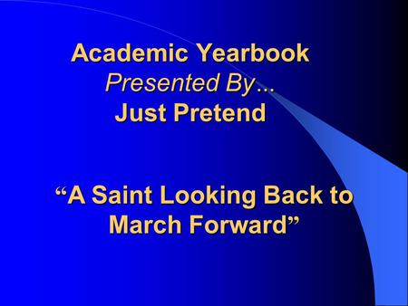 "Academic Yearbook Presented By … Just Pretend "" A Saint Looking Back to March Forward """