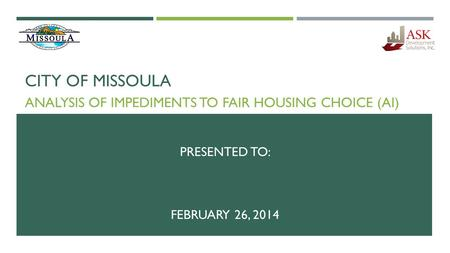 CITY OF MISSOULA ANALYSIS OF IMPEDIMENTS TO FAIR HOUSING CHOICE (AI) PRESENTED TO: FEBRUARY 26, 2014.