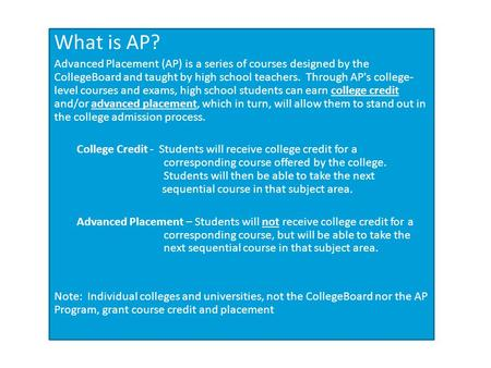 What is AP? Advanced Placement (AP) is a series of courses designed by the CollegeBoard and taught by high school teachers. Through AP's college- level.