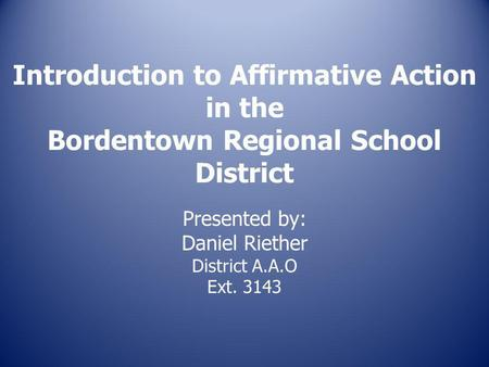 Introduction to Affirmative Action in the Bordentown Regional School District Presented by: Daniel Riether District A.A.O Ext. 3143.