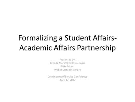 Formalizing a Student Affairs- Academic Affairs Partnership Presented by: Brenda Marsteller Kowalewski Mike Moon Weber State University Continuums of Service.
