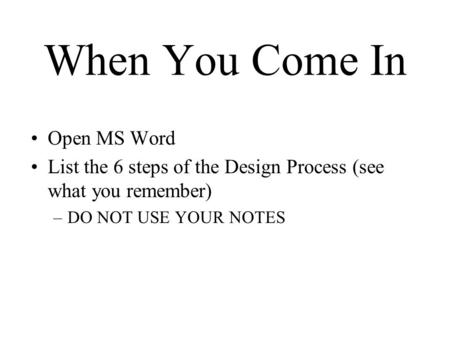 When You Come In Open MS Word List the 6 steps of the Design Process (see what you remember) –DO NOT USE YOUR NOTES.