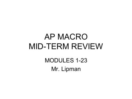 AP MACRO MID-TERM REVIEW MODULES 1-23 Mr. Lipman.
