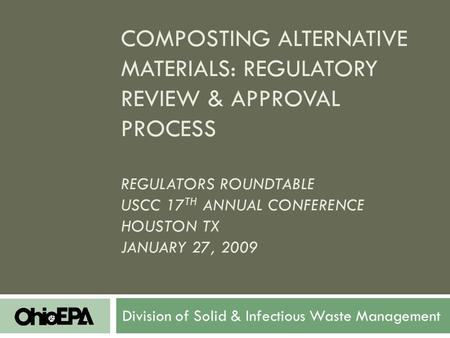 COMPOSTING ALTERNATIVE MATERIALS: REGULATORY REVIEW & APPROVAL PROCESS REGULATORS ROUNDTABLE USCC 17 TH ANNUAL CONFERENCE HOUSTON TX JANUARY 27, 2009 Division.