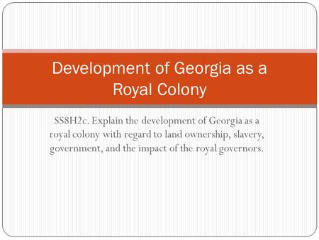 SS8H2c. Explain the development of Georgia as a royal colony with regard to land ownership, slavery, government, and the impact of the royal governors.