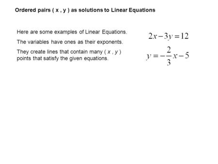 Ordered pairs ( x, y ) as solutions to Linear Equations Here are some examples of Linear Equations. The variables have ones as their exponents. They create.