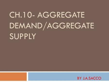 CH.10- AGGREGATE DEMAND/AGGREGATE SUPPLY BY J.A.SACCO.