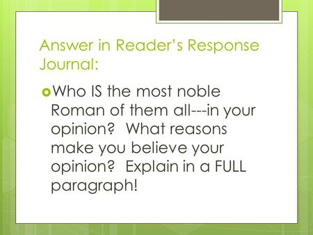 Answer in Reader's Response Journal:  Who IS the most noble Roman of them all---in your opinion? What reasons make you believe your opinion? Explain in.