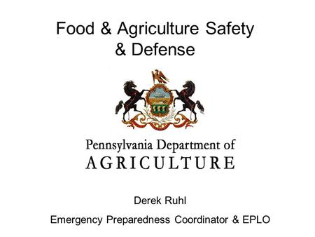 Food & Agriculture Safety & Defense Derek Ruhl Emergency Preparedness Coordinator & EPLO.
