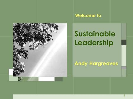 1 Andy Hargreaves Sustainable Leadership Welcome to.