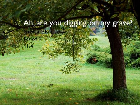 Ah, are you digging on my grave?