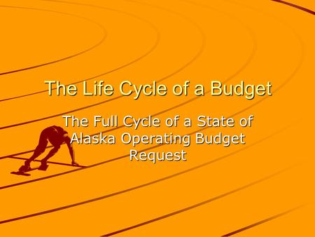 The Life Cycle of a Budget The Full Cycle of a State of Alaska Operating Budget Request.
